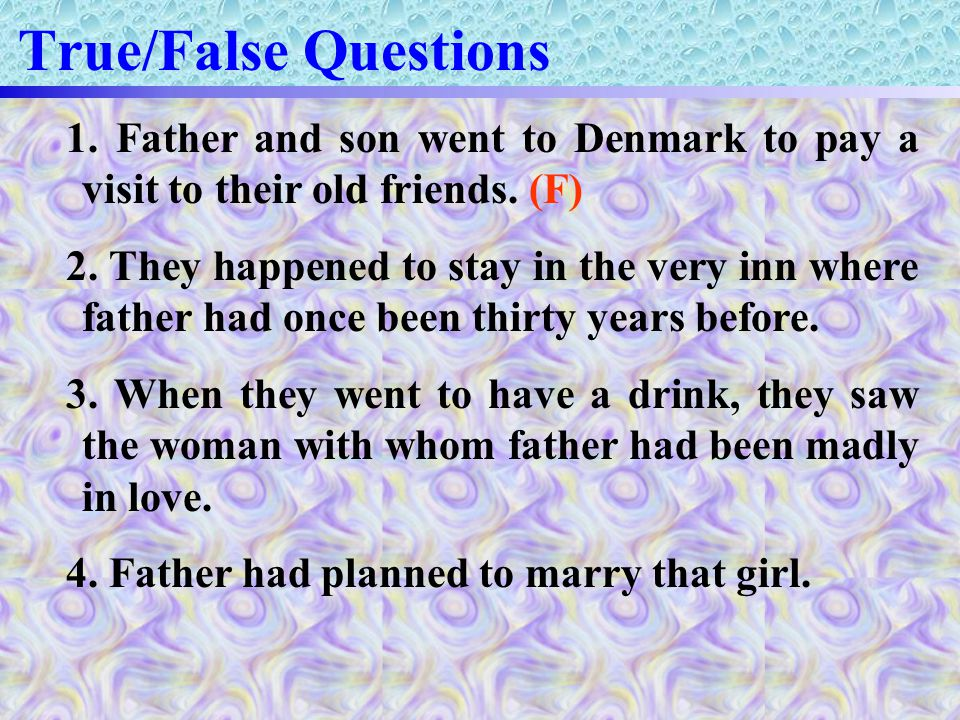 True/False Questions 1. Father and son went to Denmark to pay a visit to their old friends.