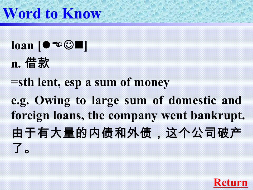 loan [ lEJn ] n. 借款 =sth lent, esp a sum of money e.g.