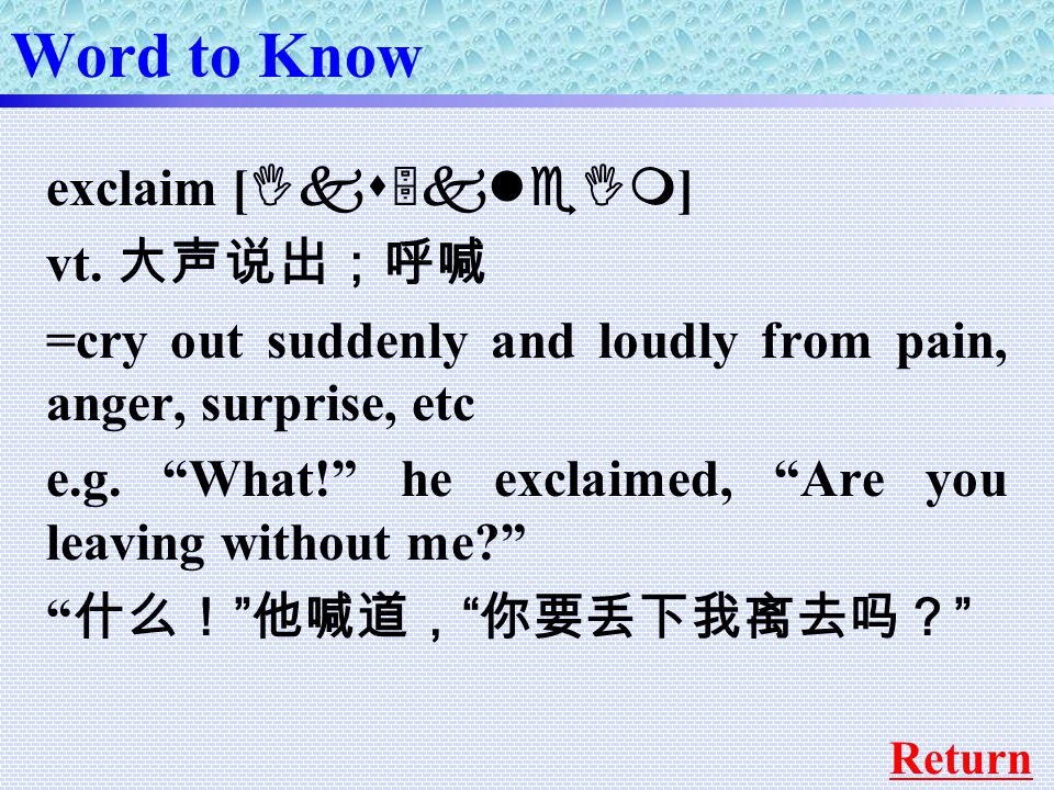 exclaim [ Iks5kleIm ] vt. 大声说出;呼喊 =cry out suddenly and loudly from pain, anger, surprise, etc e.g.