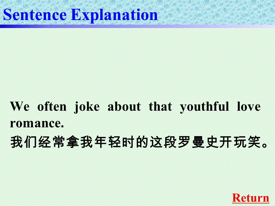 We often joke about that youthful love romance. 我们经常拿我年轻时的这段罗曼史开玩笑。 Sentence Explanation Return