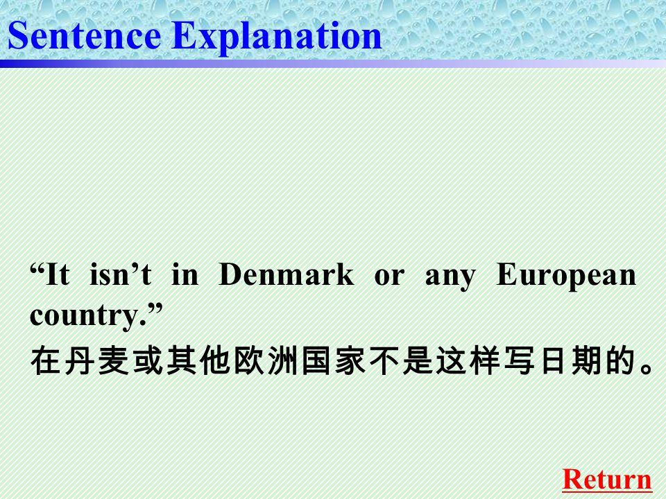 It isn't in Denmark or any European country. 在丹麦或其他欧洲国家不是这样写日期的。 Sentence Explanation Return