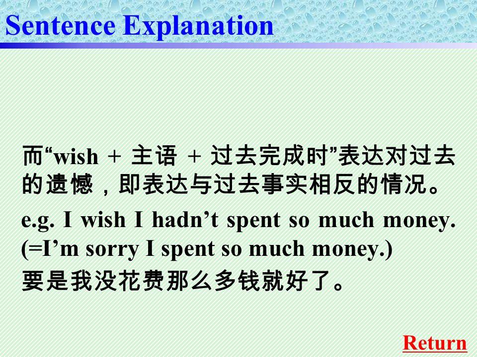 """而 """"wish + 主语 + 过去完成时 """" 表达对过去 的遗憾,即表达与过去事实相反的情况。 e.g. I wish I hadn't spent so much money. (=I'm sorry I spent so much money.) 要是我没花费那么多钱就好了。 Sentence"""