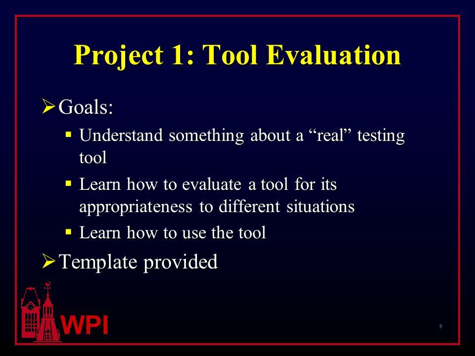 9 WPI Project 1: Tool Evaluation  Goals:  Understand something about a real testing tool  Learn how to evaluate a tool for its appropriateness to different situations  Learn how to use the tool  Template provided