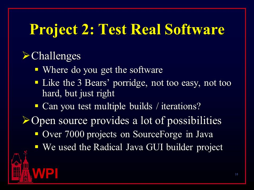 16 WPI Project 2: Test Real Software  Challenges  Where do you get the software  Like the 3 Bears' porridge, not too easy, not too hard, but just right  Can you test multiple builds / iterations.