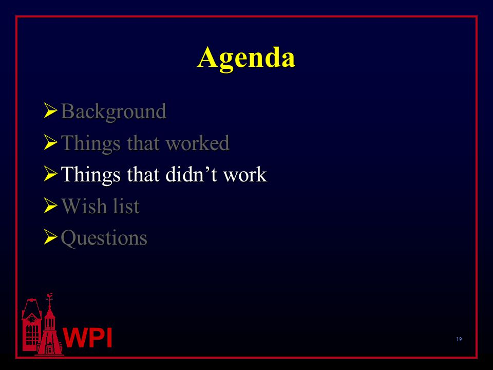 19 WPI Agenda  Background  Things that worked  Things that didn't work  Wish list  Questions