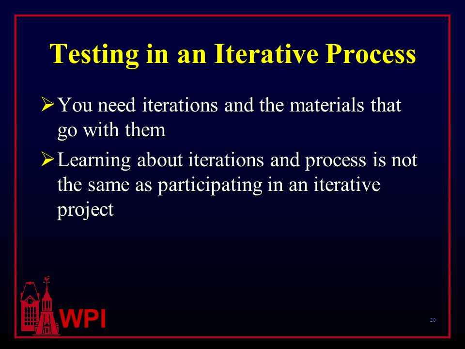 20 WPI Testing in an Iterative Process  You need iterations and the materials that go with them  Learning about iterations and process is not the same as participating in an iterative project