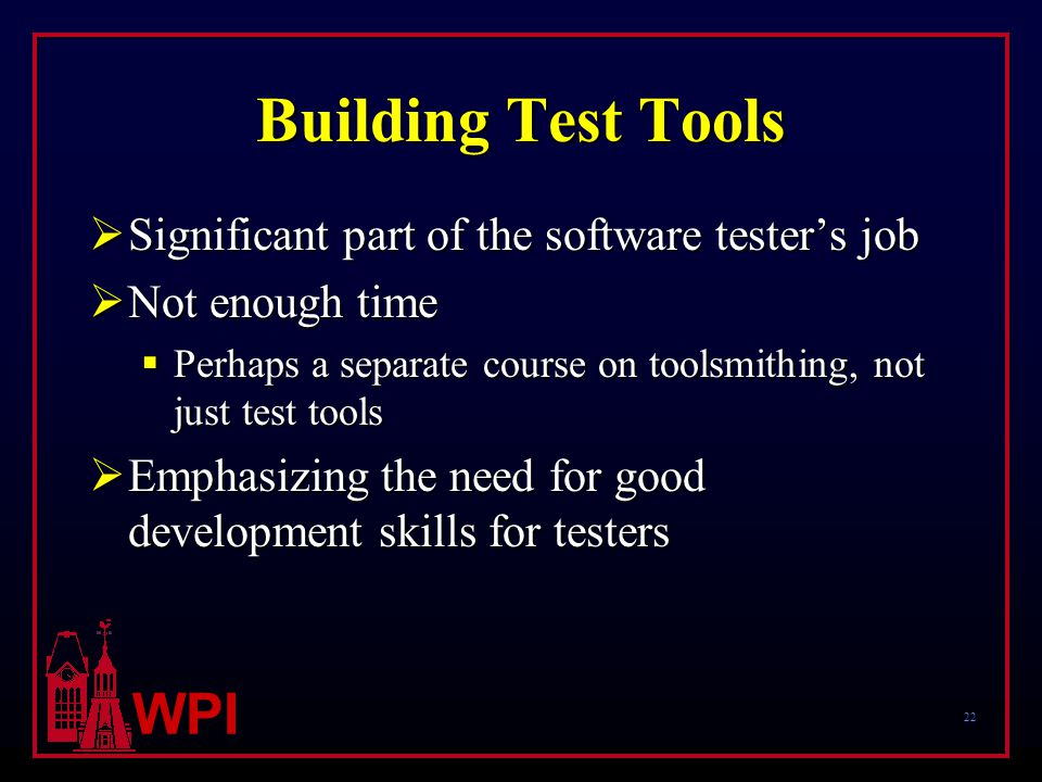 22 WPI Building Test Tools  Significant part of the software tester's job  Not enough time  Perhaps a separate course on toolsmithing, not just test tools  Emphasizing the need for good development skills for testers