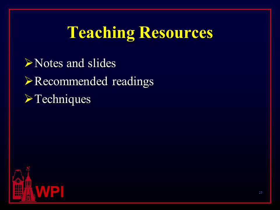 25 WPI Teaching Resources  Notes and slides  Recommended readings  Techniques