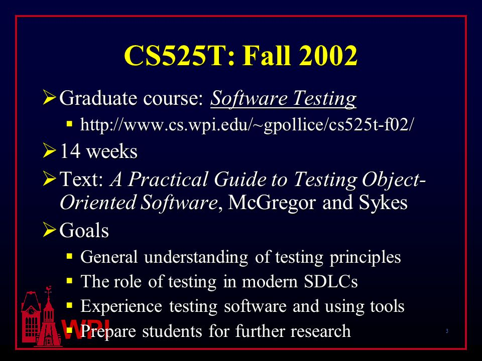 4 WPI CS525T: Fall 2002  Students  28 graduate students  No previous testing courses  Student motivation  Will help entry into industry  Needed a project course  Department motivation  Add to software engineering offerings