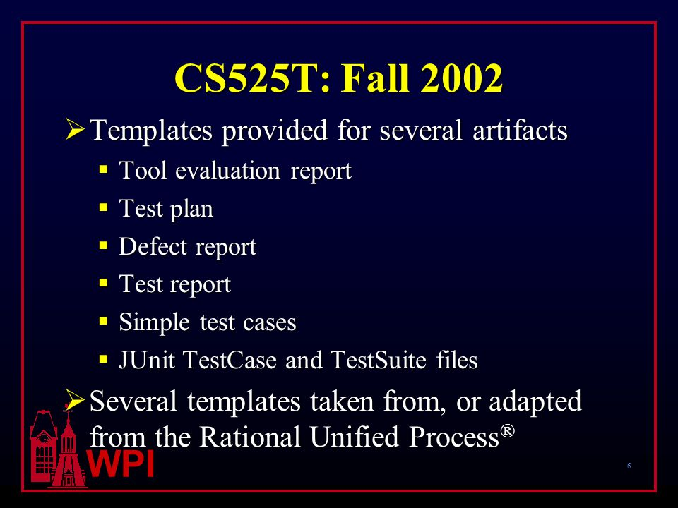 6 WPI CS525T: Fall 2002  Templates provided for several artifacts  Tool evaluation report  Test plan  Defect report  Test report  Simple test cases  JUnit TestCase and TestSuite files  Several templates taken from, or adapted from the Rational Unified Process ®