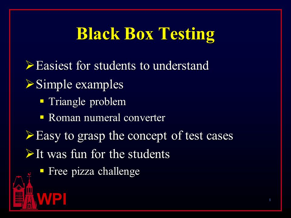 8 WPI Black Box Testing  Easiest for students to understand  Simple examples  Triangle problem  Roman numeral converter  Easy to grasp the concept of test cases  It was fun for the students  Free pizza challenge