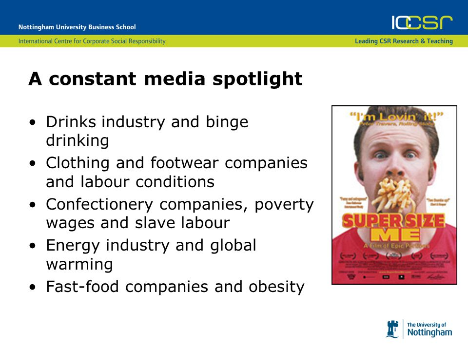 A constant media spotlight Drinks industry and binge drinking Clothing and footwear companies and labour conditions Confectionery companies, poverty wages and slave labour Energy industry and global warming Fast-food companies and obesity