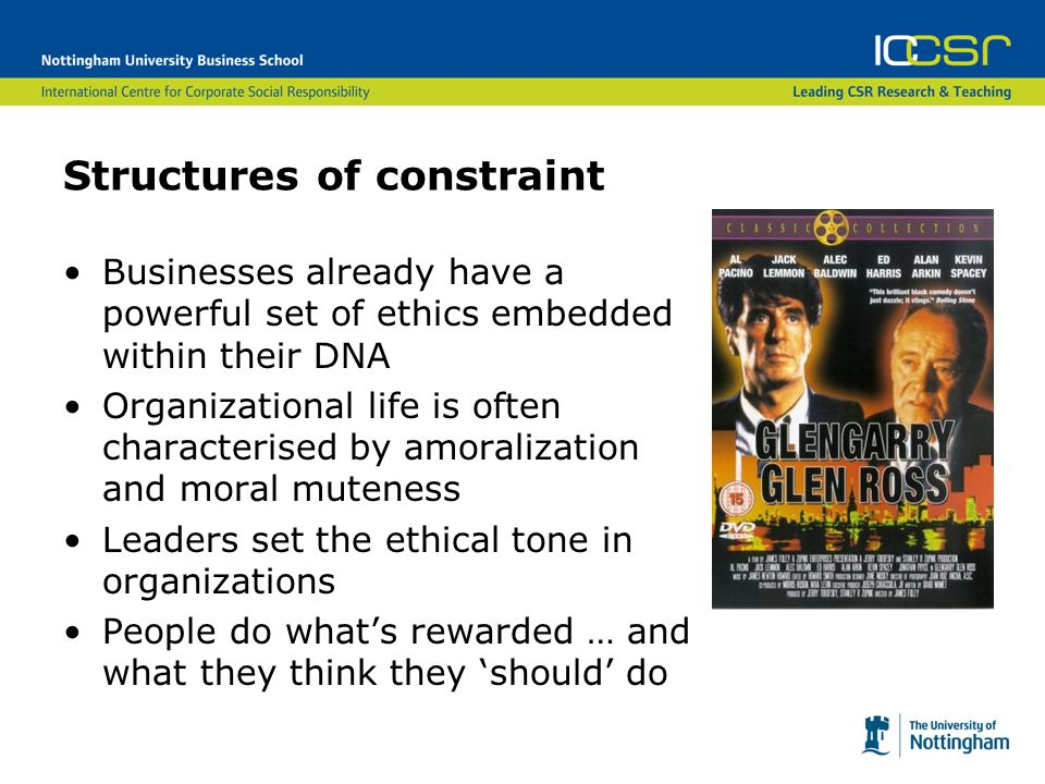 Structures of constraint Businesses already have a powerful set of ethics embedded within their DNA Organizational life is often characterised by amoralization and moral muteness Leaders set the ethical tone in organizations People do what's rewarded … and what they think they 'should' do
