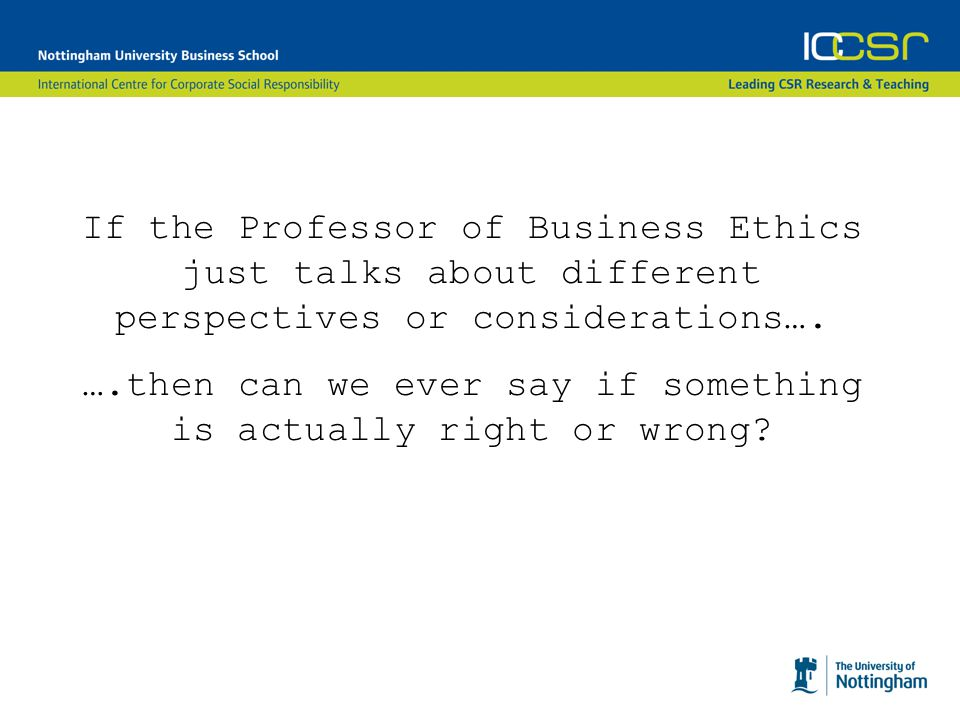 If the Professor of Business Ethics just talks about different perspectives or considerations….