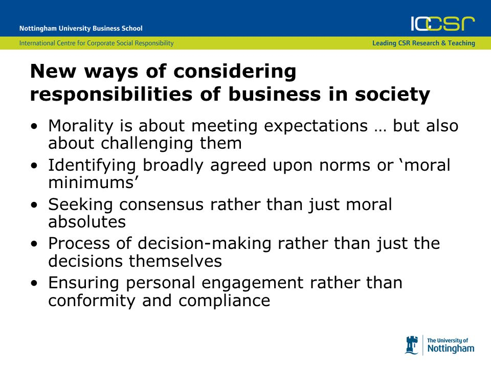 New ways of considering responsibilities of business in society Morality is about meeting expectations … but also about challenging them Identifying broadly agreed upon norms or 'moral minimums' Seeking consensus rather than just moral absolutes Process of decision-making rather than just the decisions themselves Ensuring personal engagement rather than conformity and compliance
