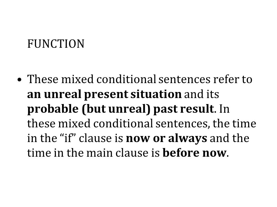 FUNCTION These mixed conditional sentences refer to an unreal present situation and its probable (but unreal) past result.
