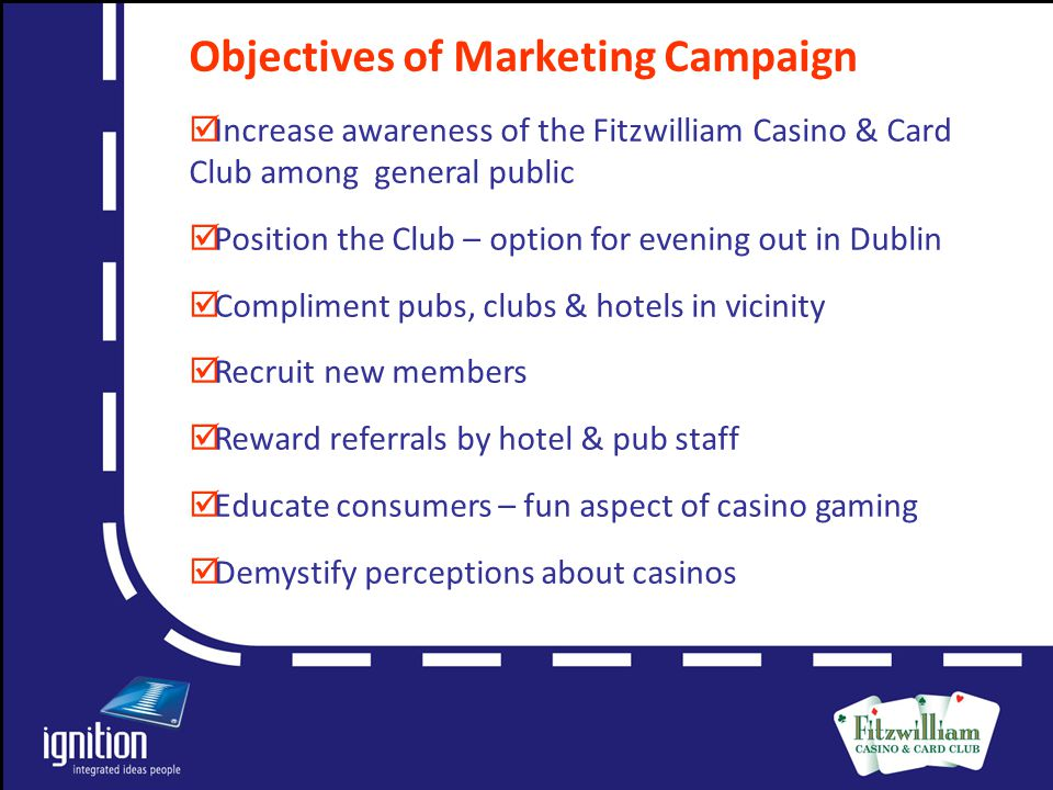Letter Objectives of Marketing Campaign  Increase awareness of the Fitzwilliam Casino & Card Club among general public  Position the Club – option for evening out in Dublin  Compliment pubs, clubs & hotels in vicinity  Recruit new members  Reward referrals by hotel & pub staff  Educate consumers – fun aspect of casino gaming  Demystify perceptions about casinos