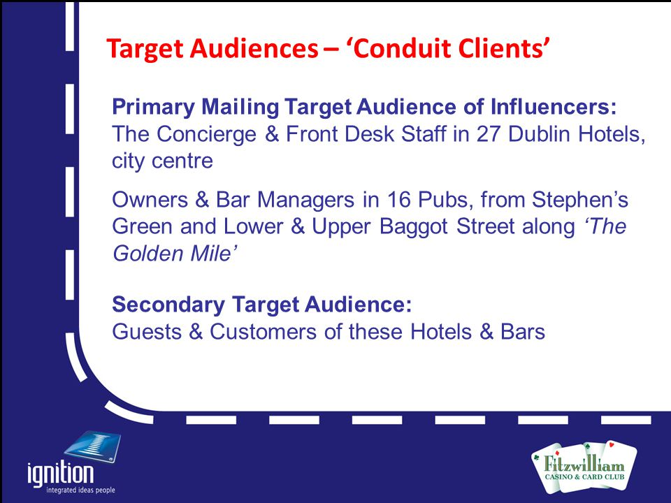 Letter Target Audiences – 'Conduit Clients' Primary Mailing Target Audience of Influencers: The Concierge & Front Desk Staff in 27 Dublin Hotels, city centre Owners & Bar Managers in 16 Pubs, from Stephen's Green and Lower & Upper Baggot Street along 'The Golden Mile' Secondary Target Audience: Guests & Customers of these Hotels & Bars