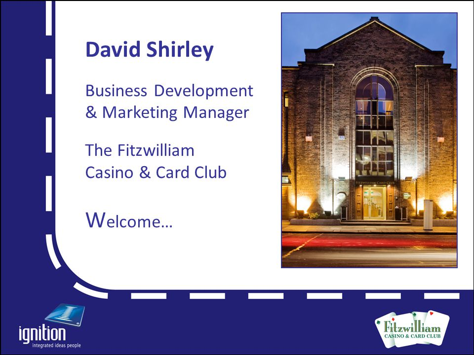 Letter David Shirley Business Development & Marketing Manager The Fitzwilliam Casino & Card Club W elcome…