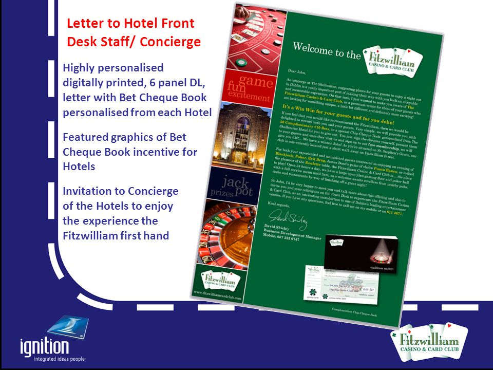 Letter Highly personalised digitally printed, 6 panel DL, letter with Bet Cheque Book personalised from each Hotel Featured graphics of Bet Cheque Book incentive for Hotels Invitation to Concierge of the Hotels to enjoy the experience the Fitzwilliam first hand Letter to Hotel Front Desk Staff/ Concierge