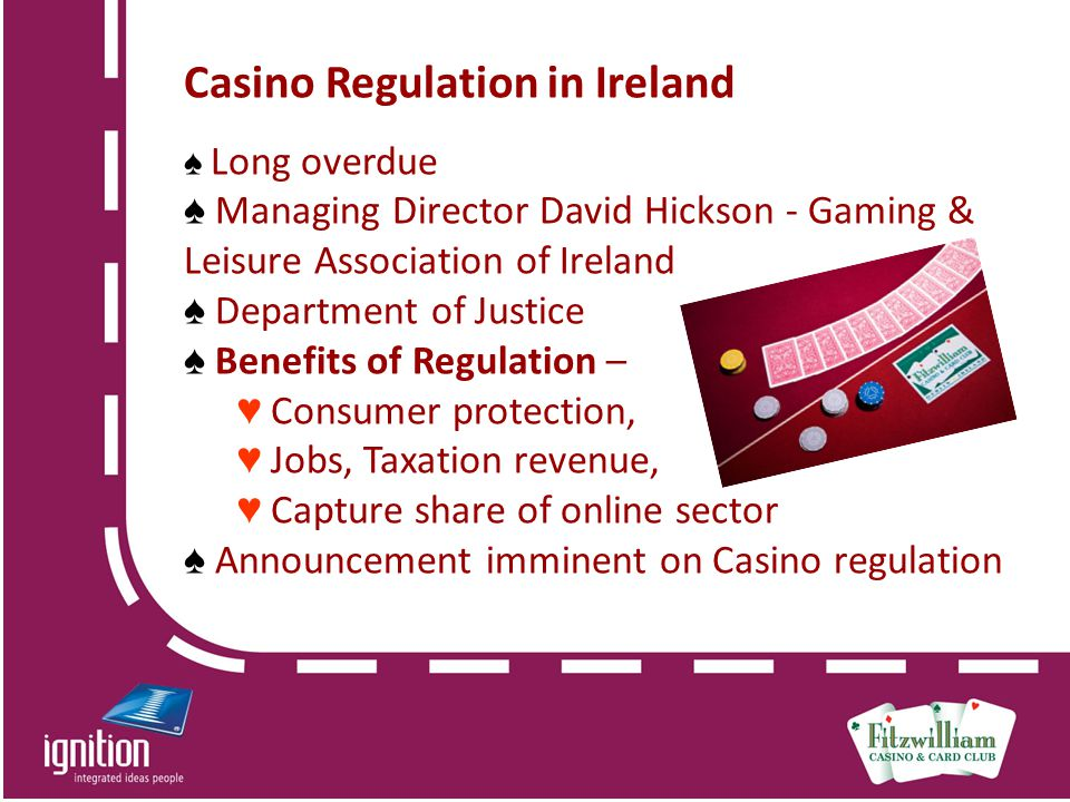 Casino Regulation in Ireland ♠ Long overdue ♠ Managing Director David Hickson - Gaming & Leisure Association of Ireland ♠ Department of Justice ♠ Benefits of Regulation – ♥ Consumer protection, ♥ Jobs, Taxation revenue, ♥ Capture share of online sector ♠ Announcement imminent on Casino regulation