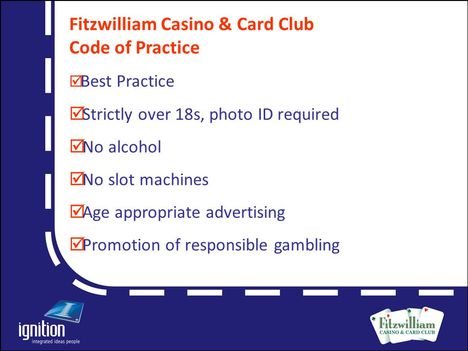 Letter Fitzwilliam Casino & Card Club Code of Practice  Best Practice  Strictly over 18s, photo ID required  No alcohol  No slot machines  Age appropriate advertising  Promotion of responsible gambling