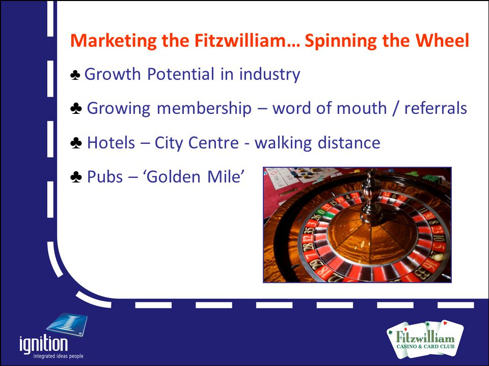 Letter Objectives of Marketing Campaign  Increase awareness of the Fitzwilliam Casino & Card Club among general public  Position the Club – option for evening out in Dublin  Compliment pubs, clubs & hotels in vicinity  Recruit new members  Reward referrals by hotel & pub staff  Educate consumers – fun aspect of casino gaming  Demystify perceptions about casinos