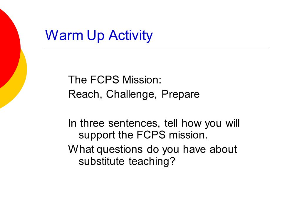 Warm Up Activity The FCPS Mission: Reach, Challenge, Prepare In three sentences, tell how you will support the FCPS mission. What questions do you hav
