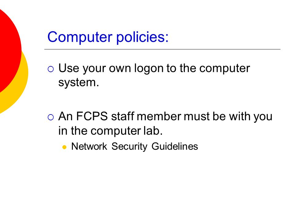 Computer policies:  Use your own logon to the computer system.  An FCPS staff member must be with you in the computer lab. Network Security Guidelin
