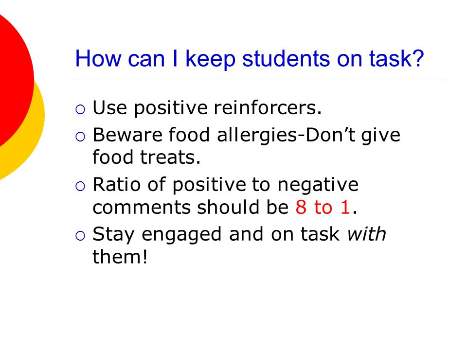 How can I keep students on task?  Use positive reinforcers.  Beware food allergies-Don't give food treats.  Ratio of positive to negative comments