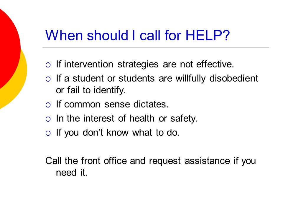 When should I call for HELP.  If intervention strategies are not effective.