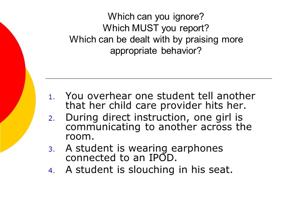 Which can you ignore? Which MUST you report? Which can be dealt with by praising more appropriate behavior? 1. You overhear one student tell another t