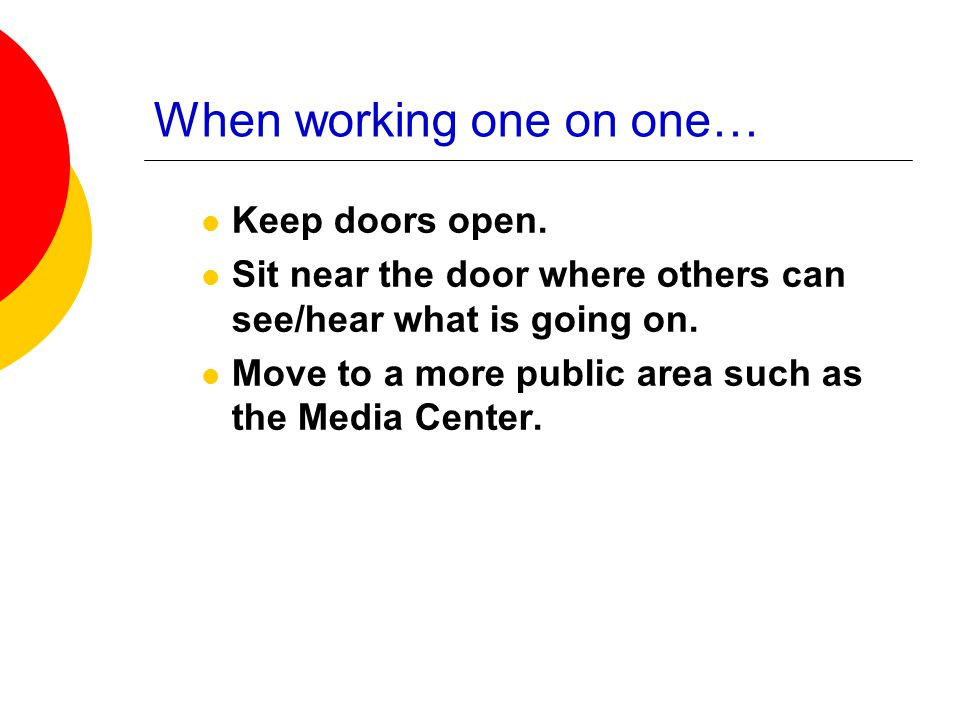 When working one on one… Keep doors open. Sit near the door where others can see/hear what is going on. Move to a more public area such as the Media C