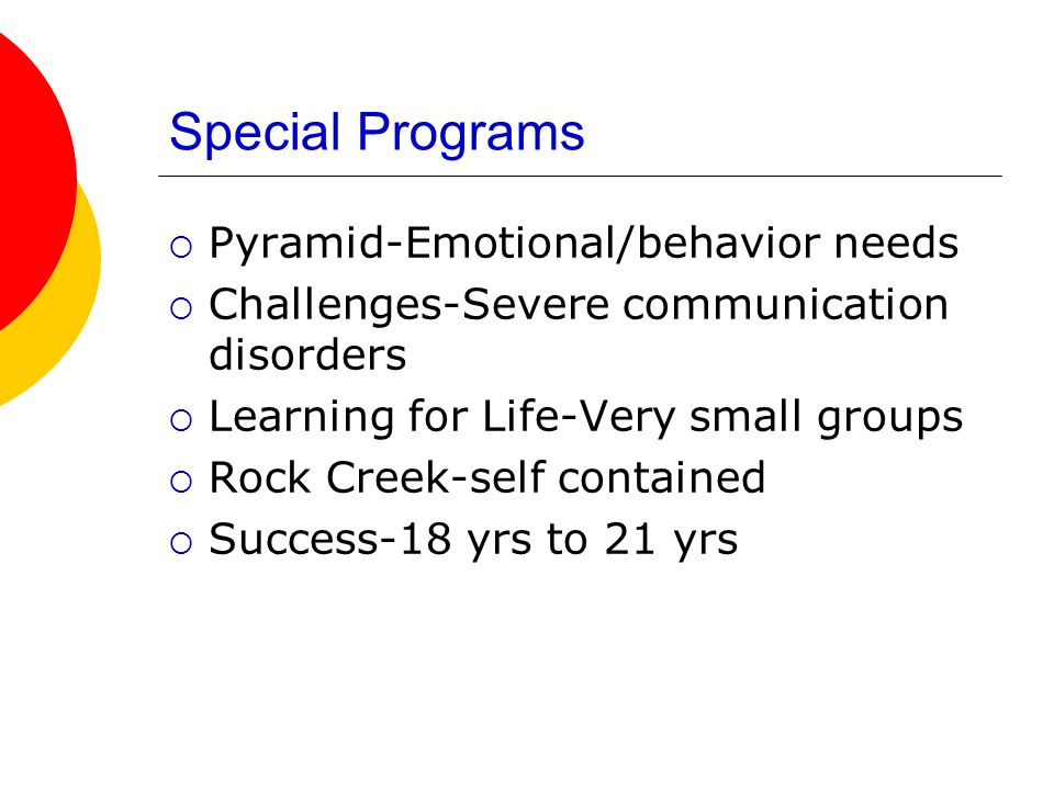 Special Programs  Pyramid-Emotional/behavior needs  Challenges-Severe communication disorders  Learning for Life-Very small groups  Rock Creek-sel