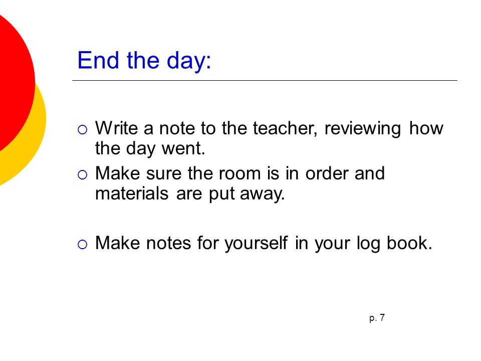 End the day:  Write a note to the teacher, reviewing how the day went.  Make sure the room is in order and materials are put away.  Make notes for