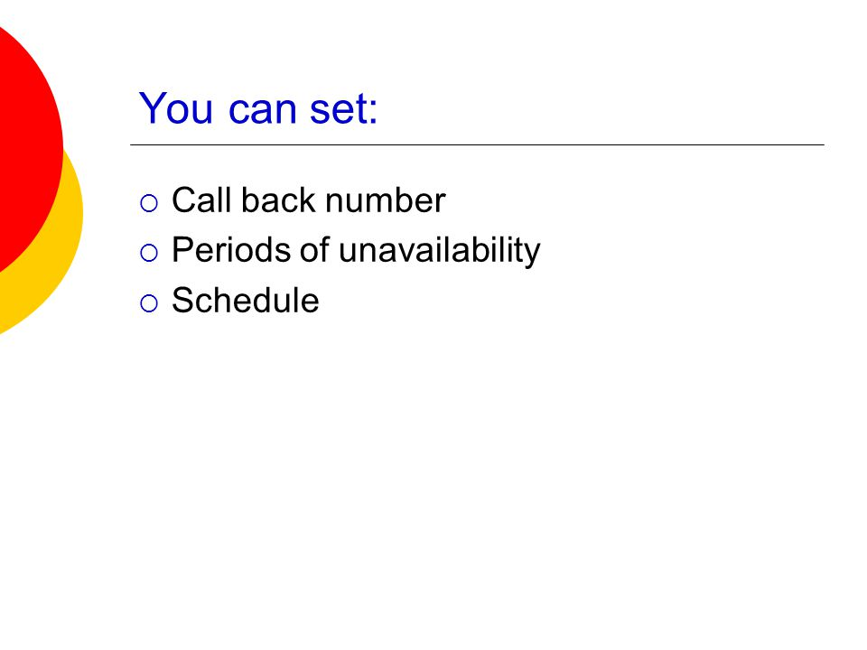 You can set:  Call back number  Periods of unavailability  Schedule