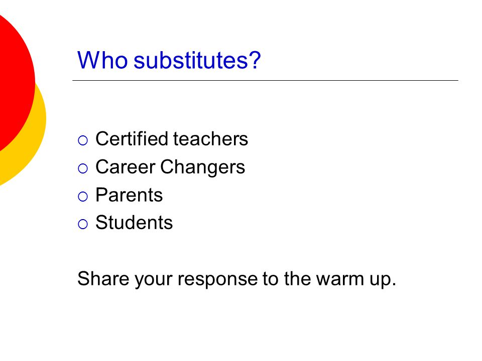 Who substitutes?  Certified teachers  Career Changers  Parents  Students Share your response to the warm up.