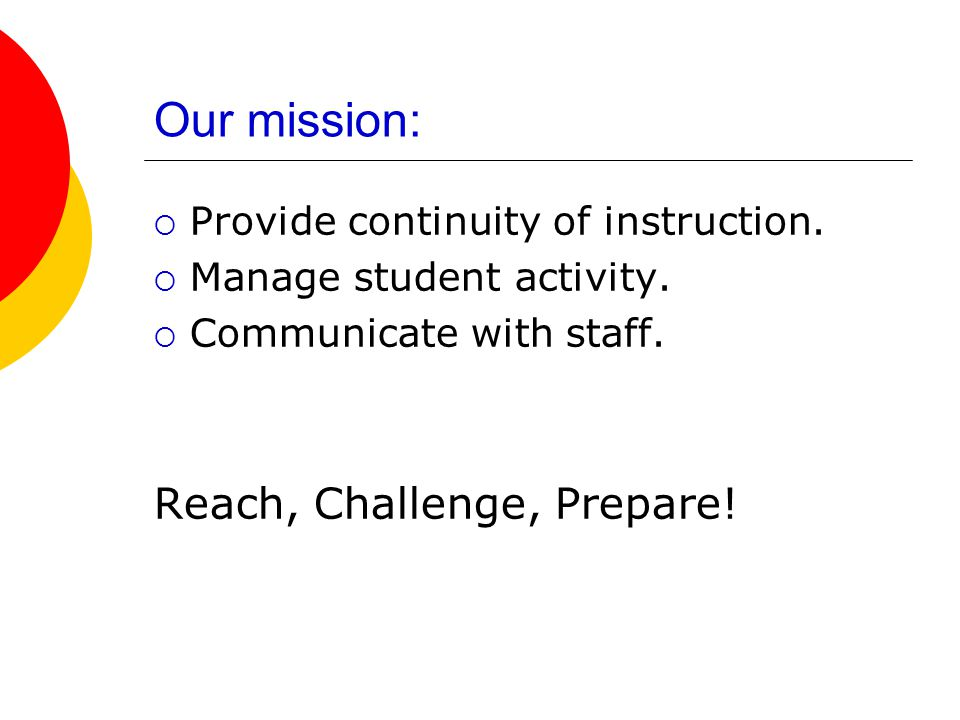 Our mission:  Provide continuity of instruction.  Manage student activity.  Communicate with staff. Reach, Challenge, Prepare!