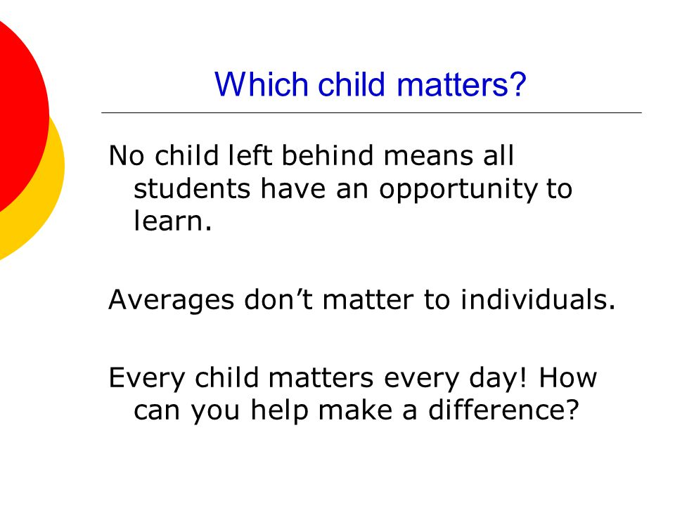 Which child matters. No child left behind means all students have an opportunity to learn.