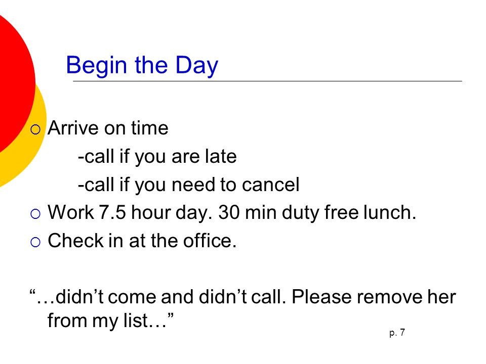 Begin the Day  Arrive on time -call if you are late -call if you need to cancel  Work 7.5 hour day.