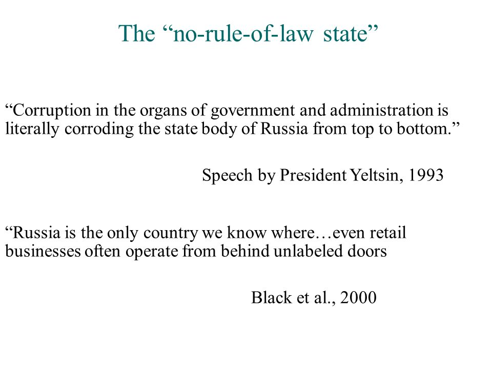 Corruption in the organs of government and administration is literally corroding the state body of Russia from top to bottom. Speech by President Yeltsin, 1993 Russia is the only country we know where…even retail businesses often operate from behind unlabeled doors Black et al., 2000 The no-rule-of-law state