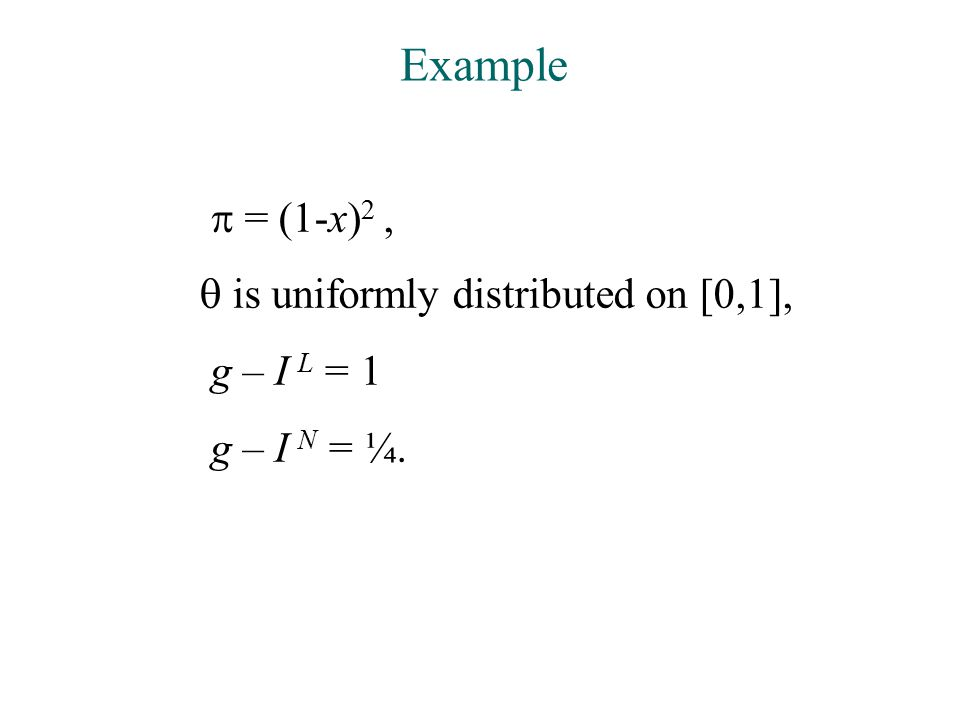 Example  = (1-x) 2,  is uniformly distributed on [0,1], g – I L = 1 g – I N = ¼.