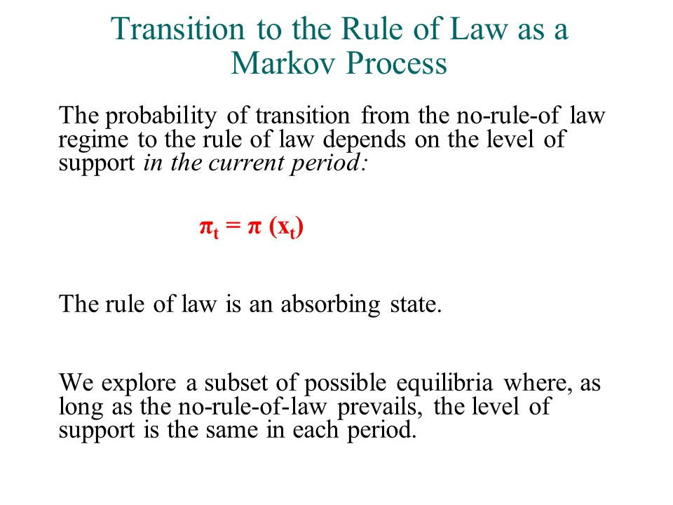 Transition to the Rule of Law as a Markov Process The probability of transition from the no-rule-of law regime to the rule of law depends on the level of support in the current period: π t = π (x t ) The rule of law is an absorbing state.