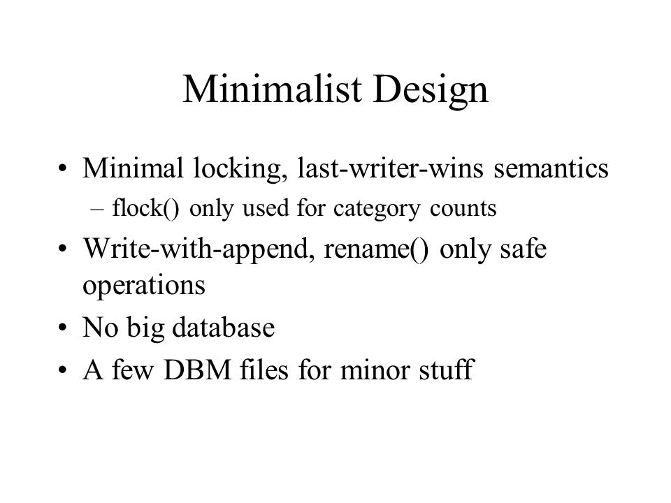 Minimalist Design Minimal locking, last-writer-wins semantics –flock() only used for category counts Write-with-append, rename() only safe operations No big database A few DBM files for minor stuff