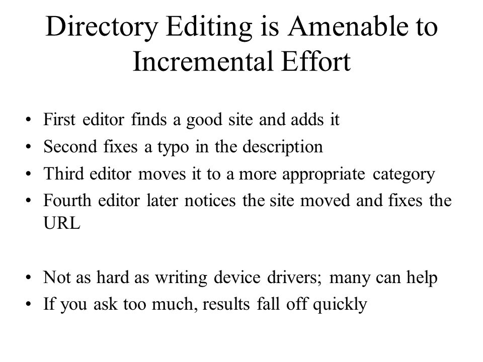 Directory Editing is Amenable to Incremental Effort First editor finds a good site and adds it Second fixes a typo in the description Third editor moves it to a more appropriate category Fourth editor later notices the site moved and fixes the URL Not as hard as writing device drivers; many can help If you ask too much, results fall off quickly