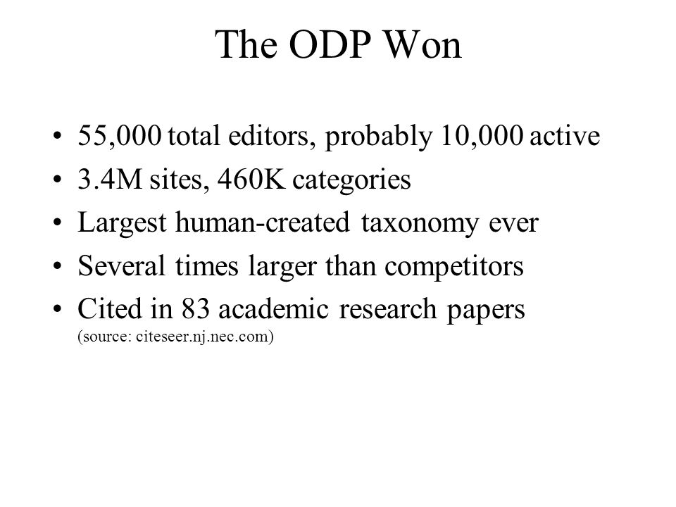 The ODP Won 55,000 total editors, probably 10,000 active 3.4M sites, 460K categories Largest human-created taxonomy ever Several times larger than competitors Cited in 83 academic research papers (source: citeseer.nj.nec.com)