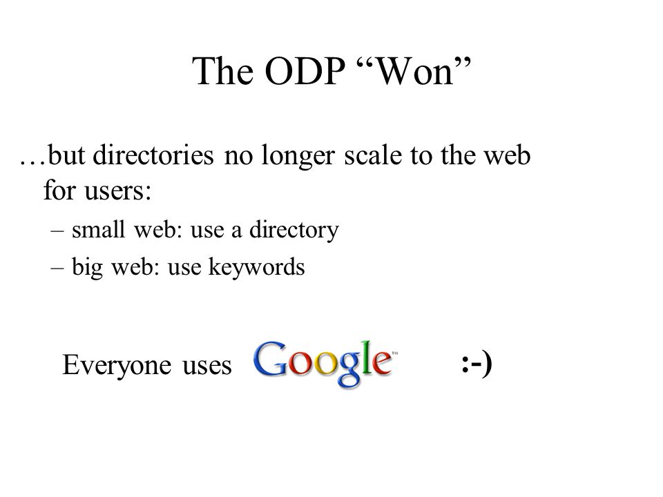 The ODP Won Everyone uses :-) …but directories no longer scale to the web for users: –small web: use a directory –big web: use keywords