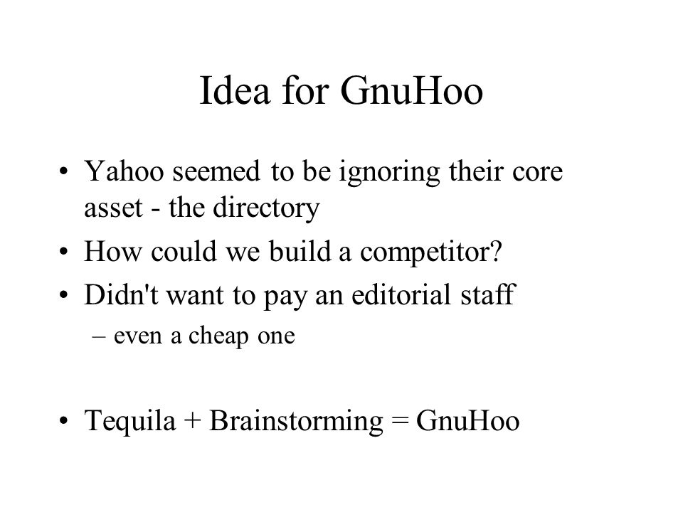 Idea for GnuHoo Yahoo seemed to be ignoring their core asset - the directory How could we build a competitor.