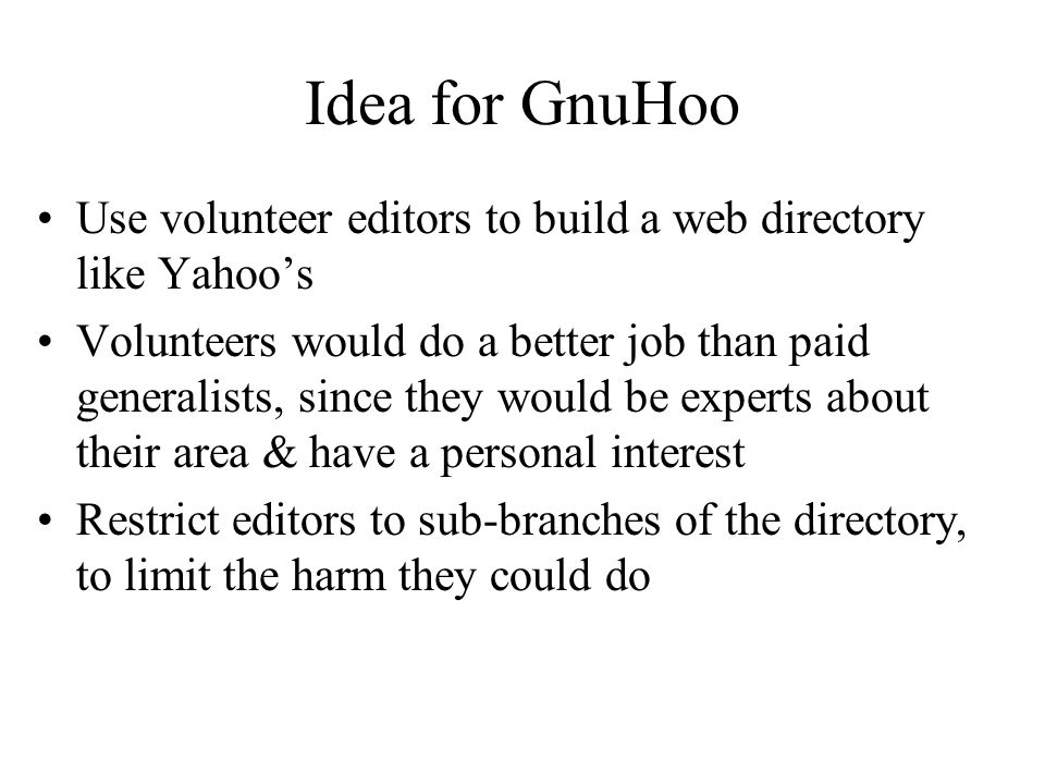 Idea for GnuHoo Use volunteer editors to build a web directory like Yahoo's Volunteers would do a better job than paid generalists, since they would be experts about their area & have a personal interest Restrict editors to sub-branches of the directory, to limit the harm they could do