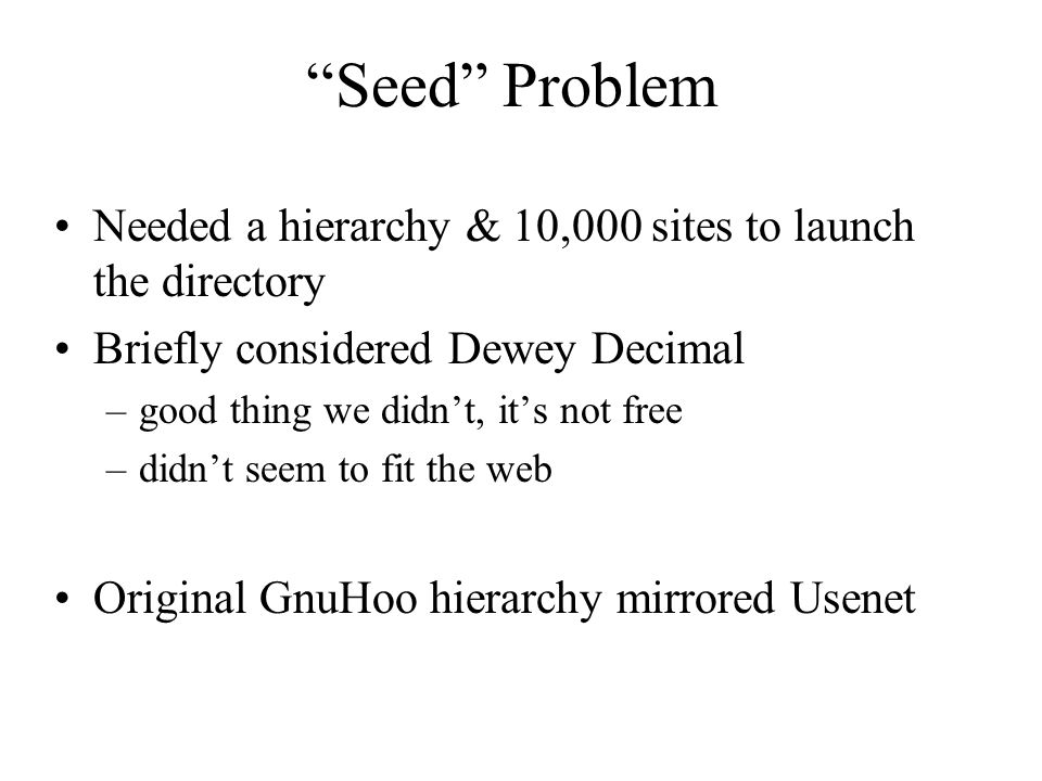 Seed Problem Needed a hierarchy & 10,000 sites to launch the directory Briefly considered Dewey Decimal –good thing we didn't, it's not free –didn't seem to fit the web Original GnuHoo hierarchy mirrored Usenet